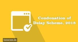 Condonation of Delay Scheme, 2018 - Taxscan