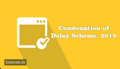 Condonation of Delay Scheme, 2018 - Taxscan