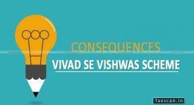 Consequences - Vivad Se Vishwas Scheme - CBDT - Taxscan