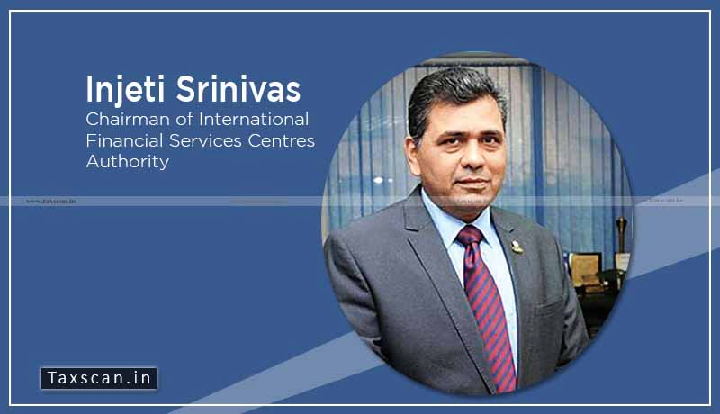 International Financial Services Centres Authority - Injethi Srinivas - Taxscan
