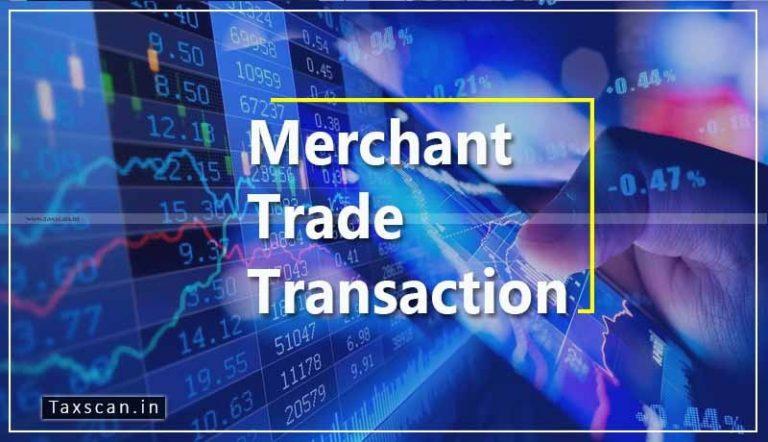 GST impact on Merchant Trade Transaction