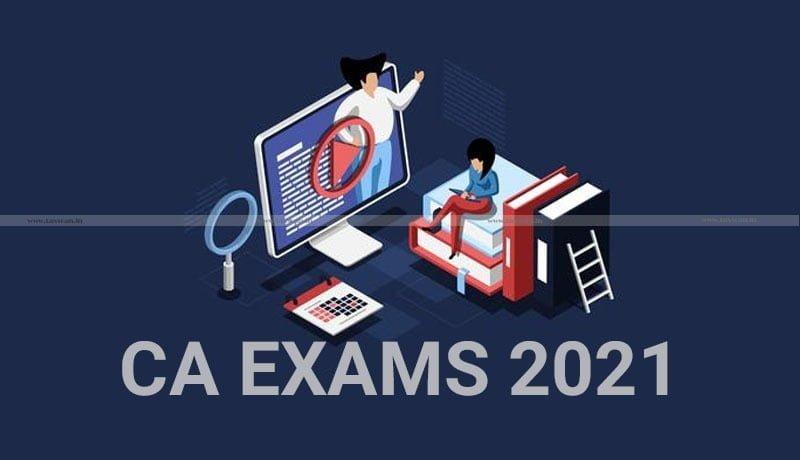 CA Exams - ICAI - CA IPC Under Old Scheme - Intermediate Under New Scheme - Final Under Old & New Scheme - May 2021 Exam - Taxscan