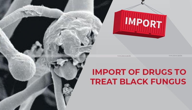Delhi High Court - duty free import of drug - treat black fungus - Taxscan
