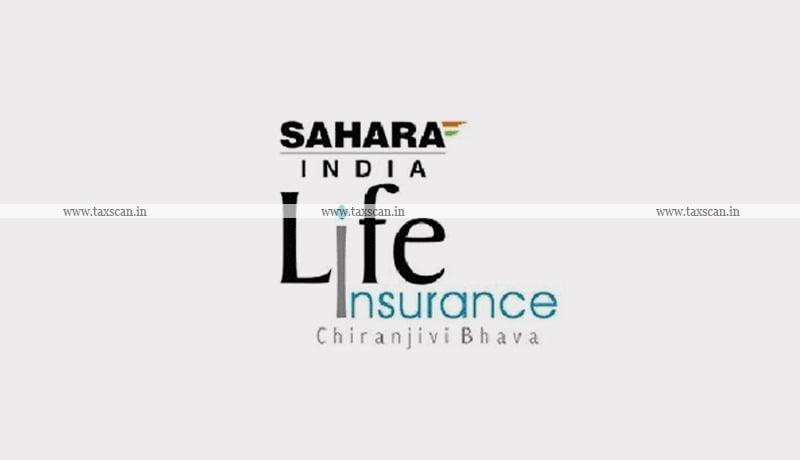 Sahara India Life Insurance - TDS - Income Tax - ITAT - Taxscan